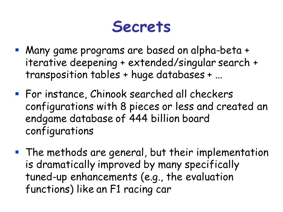 Secrets Many game programs are based on alpha-beta + iterative deepening + extended/singular search + transposition tables + huge databases + ...