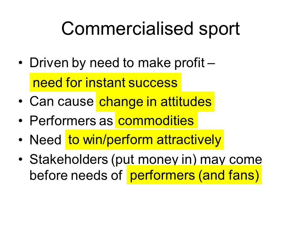 Commercialised sport Driven by need to make profit – Can cause