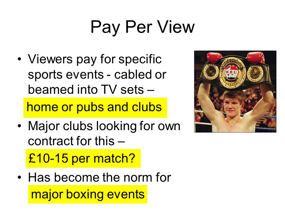 Pay Per View Viewers pay for specific sports events - cabled or beamed into TV sets – Major clubs looking for own contract for this –