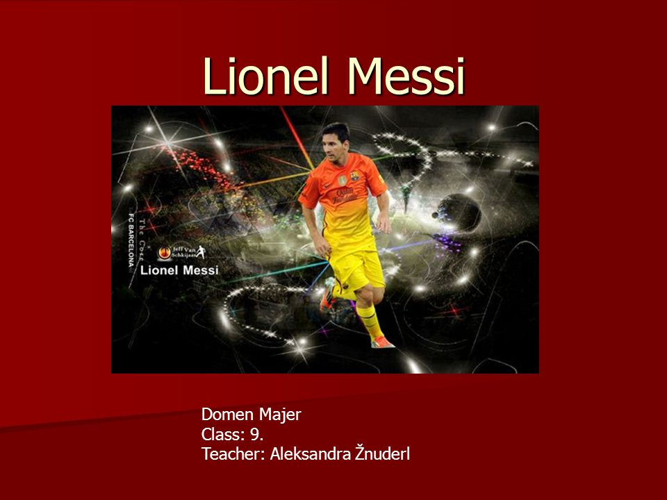Lionel Messi Domen Majer Class: 9. Teacher: Aleksandra Žnuderl