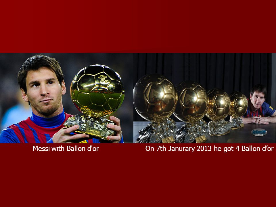 Messi with Ballon d or On 7th Janurary 2013 he got 4 Ballon d'or