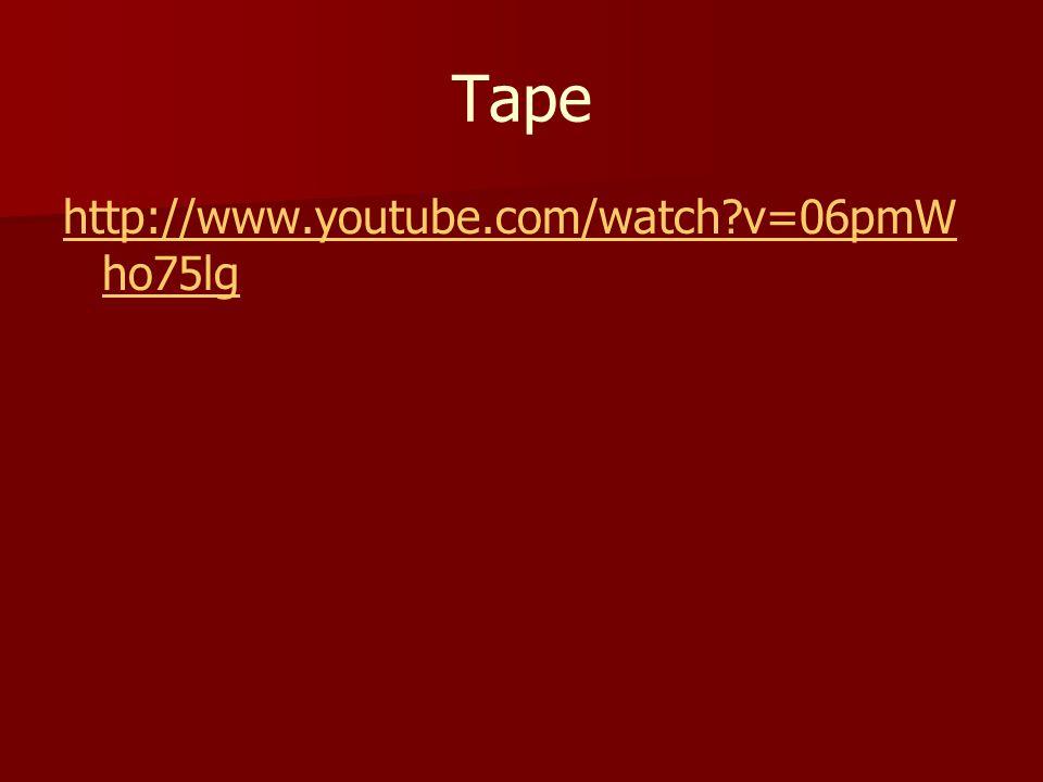 Tape http://www.youtube.com/watch v=06pmWho75lg