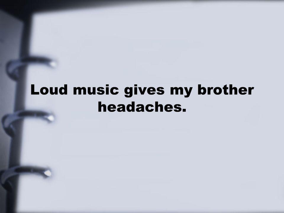 Loud music gives my brother headaches.