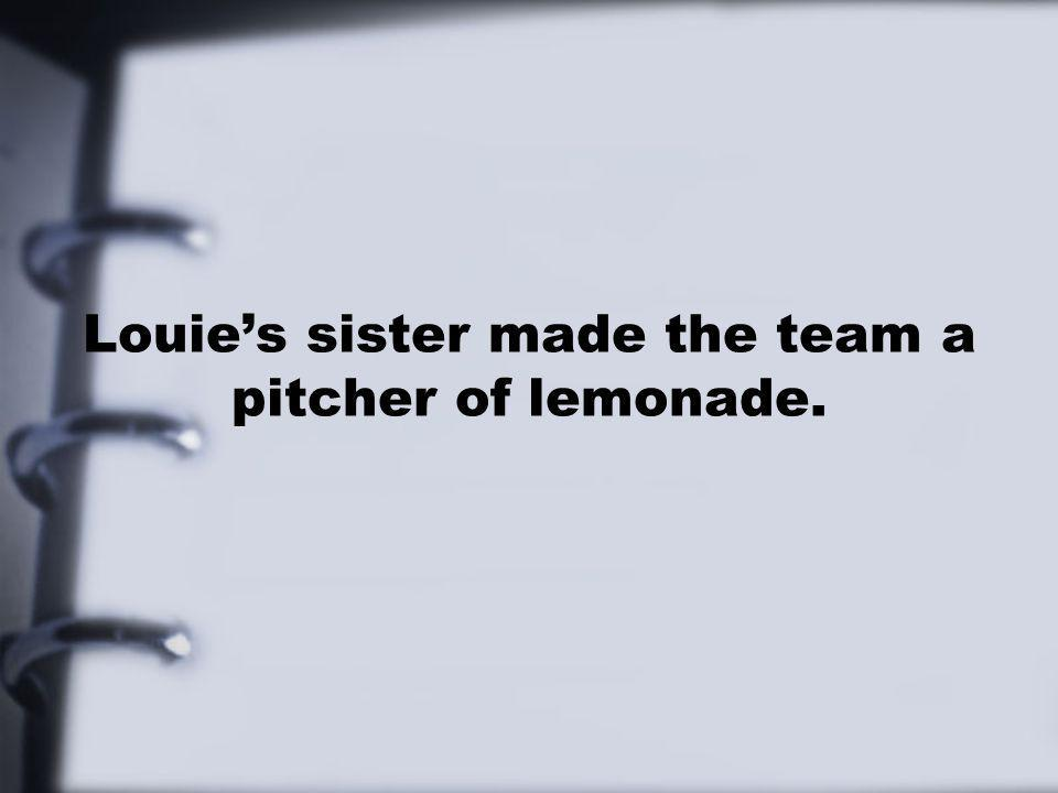 Louie's sister made the team a pitcher of lemonade.