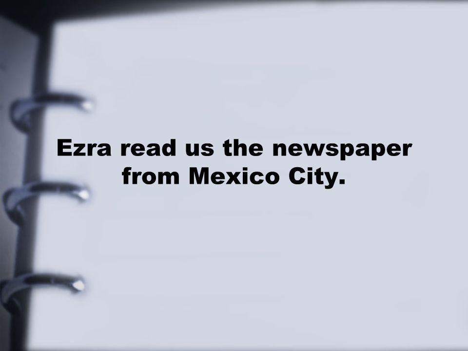 Ezra read us the newspaper from Mexico City.
