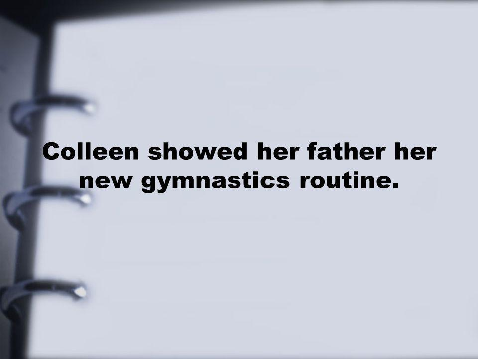 Colleen showed her father her new gymnastics routine.