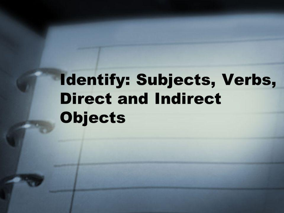 Identify: Subjects, Verbs, Direct and Indirect Objects