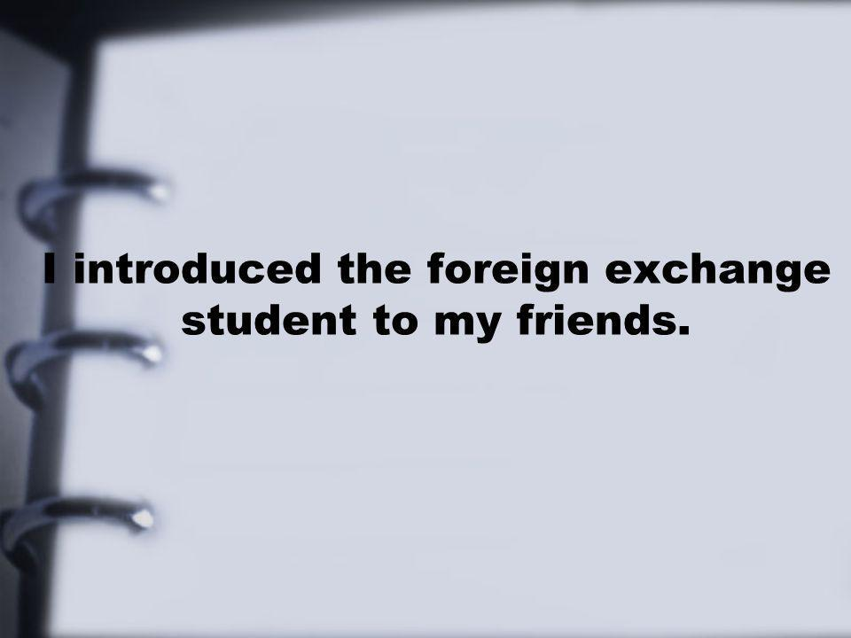 I introduced the foreign exchange student to my friends.