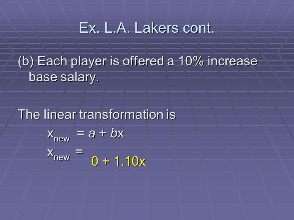 Ex. L.A. Lakers cont. (b) Each player is offered a 10% increase base salary. The linear transformation is.