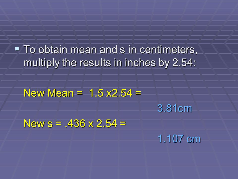 To obtain mean and s in centimeters, multiply the results in inches by 2.54: