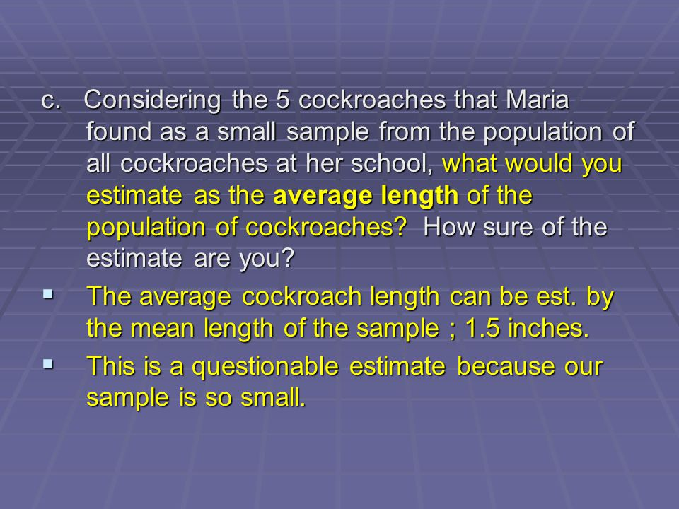 c. Considering the 5 cockroaches that Maria found as a small sample from the population of all cockroaches at her school, what would you estimate as the average length of the population of cockroaches How sure of the estimate are you