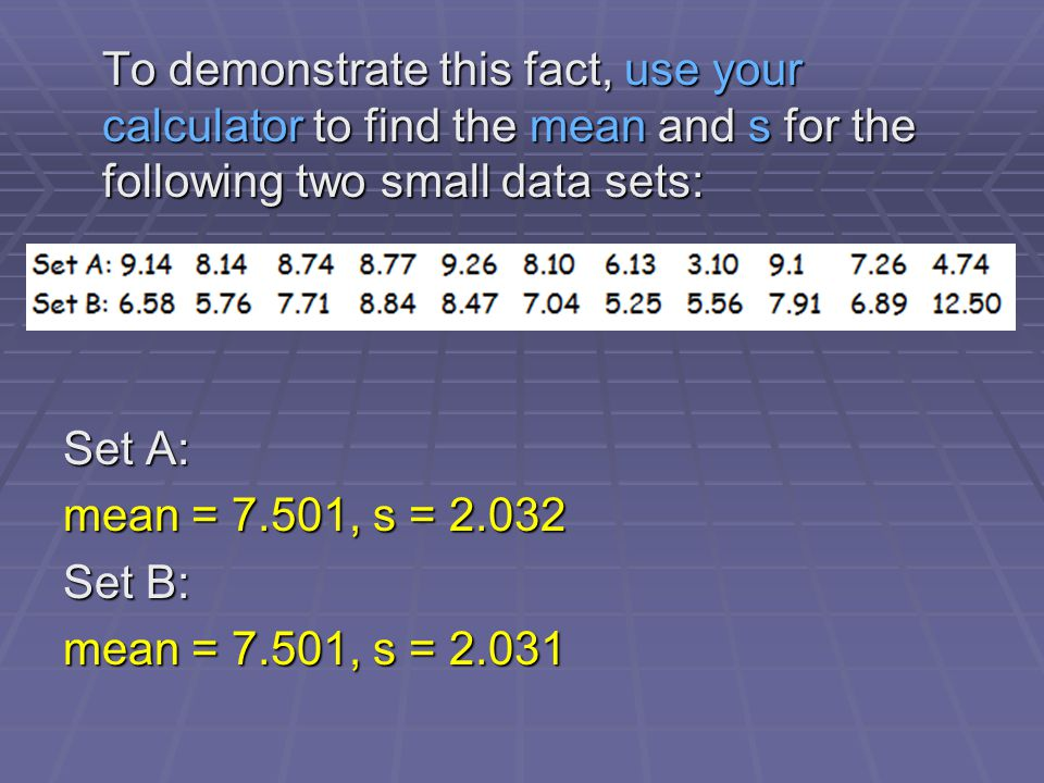 To demonstrate this fact, use your calculator to find the mean and s for the following two small data sets: