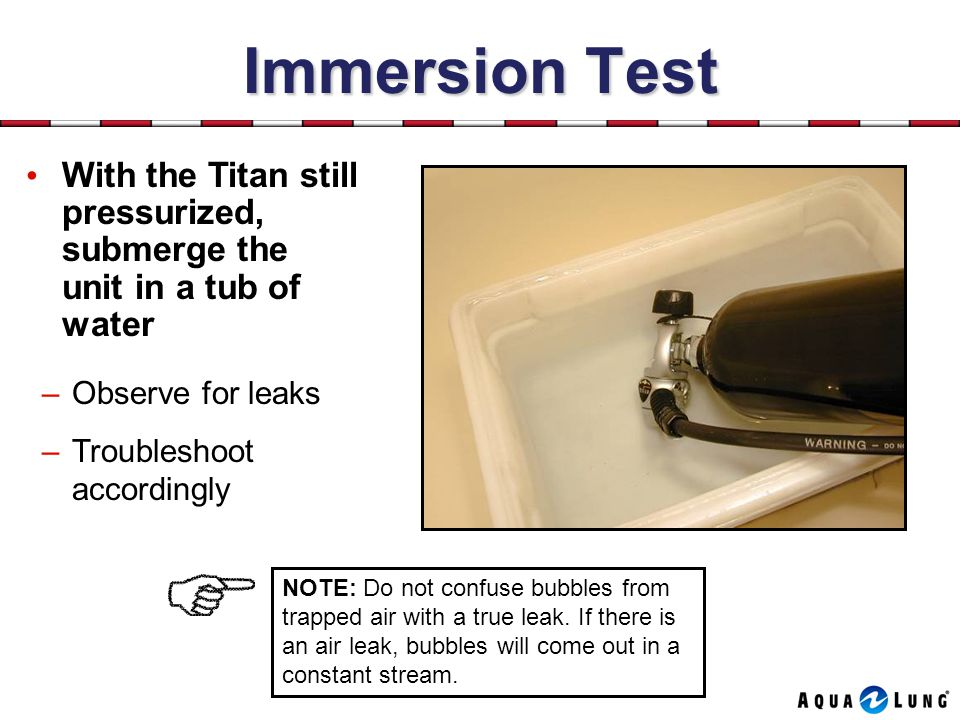 Immersion Test With the Titan still pressurized, submerge the unit in a tub of water. Observe for leaks.