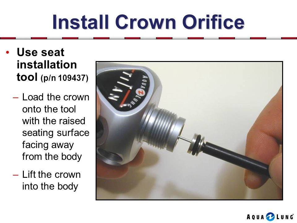 Install Crown Orifice Use seat installation tool (p/n 109437)