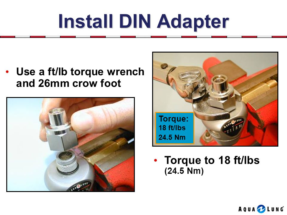 Install DIN Adapter Torque to 18 ft/lbs (24.5 Nm)