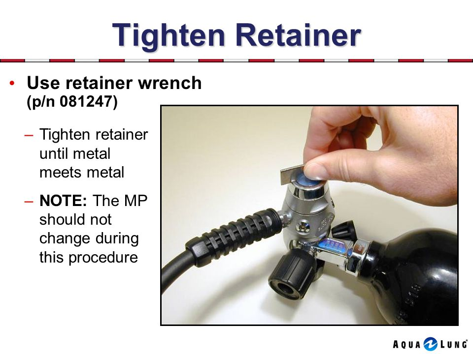 Tighten Retainer Use retainer wrench (p/n 081247)