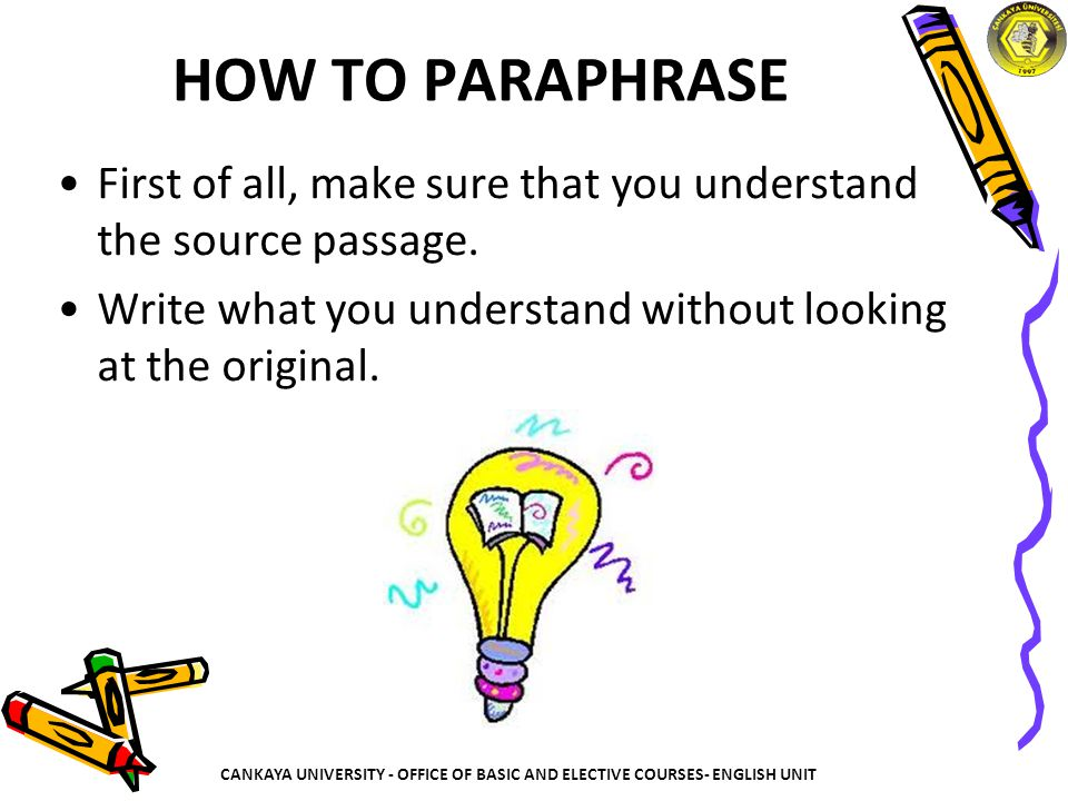 HOW TO PARAPHRASE First of all, make sure that you understand the source passage. Write what you understand without looking at the original.