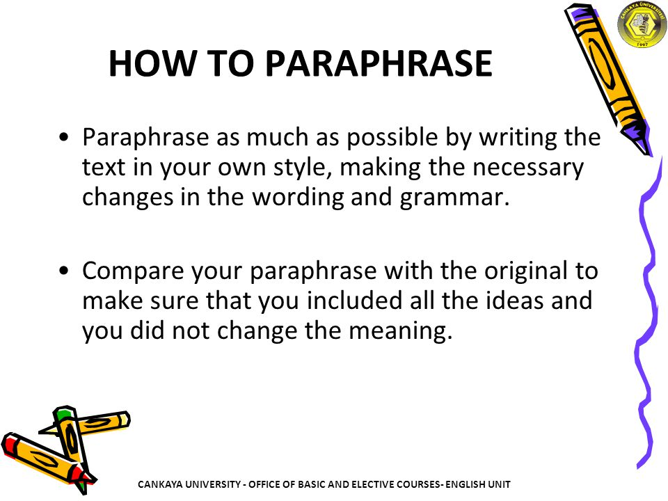 HOW TO PARAPHRASE Paraphrase as much as possible by writing the text in your own style, making the necessary changes in the wording and grammar.