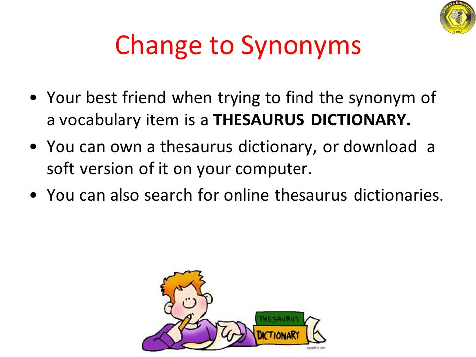 Change to Synonyms Your best friend when trying to find the synonym of a vocabulary item is a THESAURUS DICTIONARY.