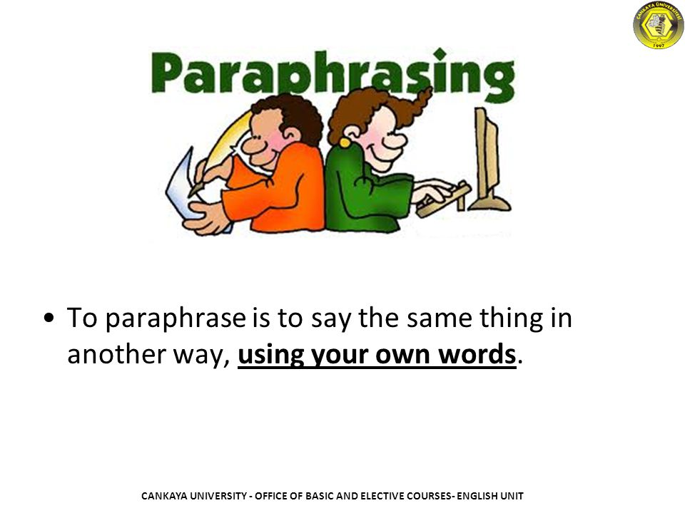 To paraphrase is to say the same thing in another way, using your own words.