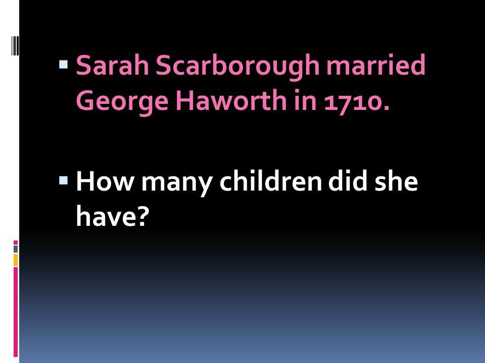 Sarah Scarborough married George Haworth in 1710.
