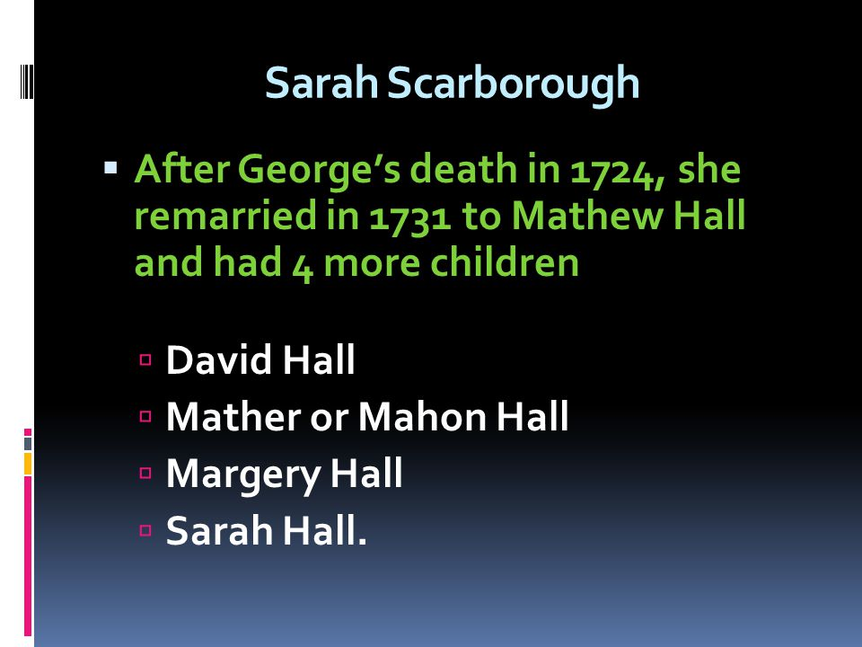 Sarah Scarborough After George's death in 1724, she remarried in 1731 to Mathew Hall and had 4 more children.