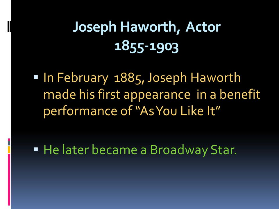 Joseph Haworth, Actor 1855-1903 In February 1885, Joseph Haworth made his first appearance in a benefit performance of As You Like It