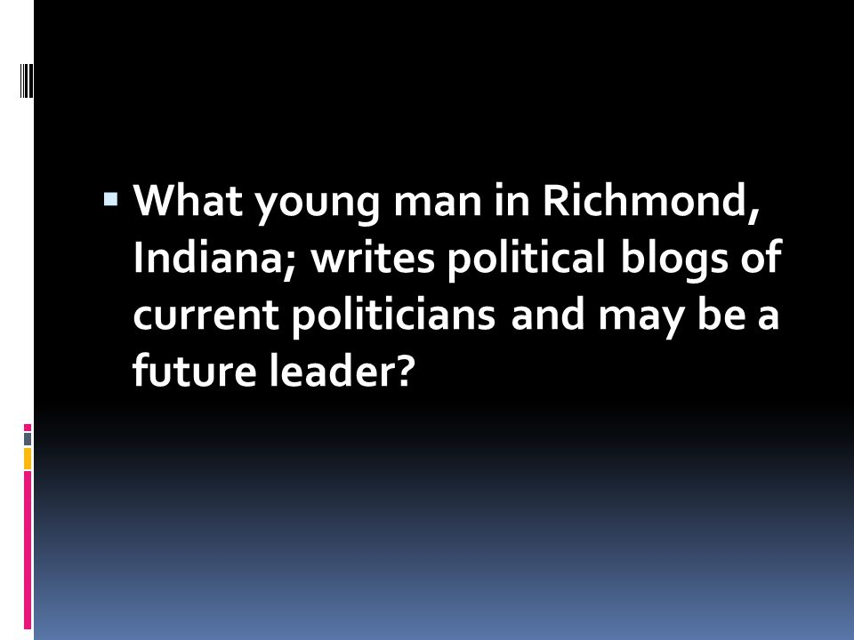 What young man in Richmond, Indiana; writes political blogs of current politicians and may be a future leader