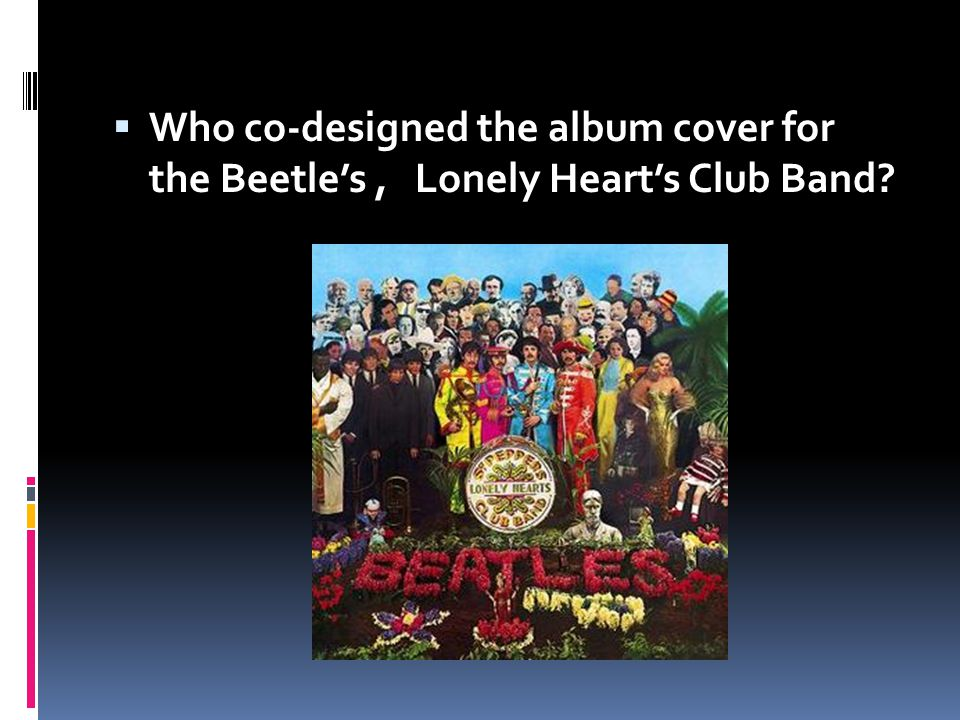Who co-designed the album cover for the Beetle's , Lonely Heart's Club Band