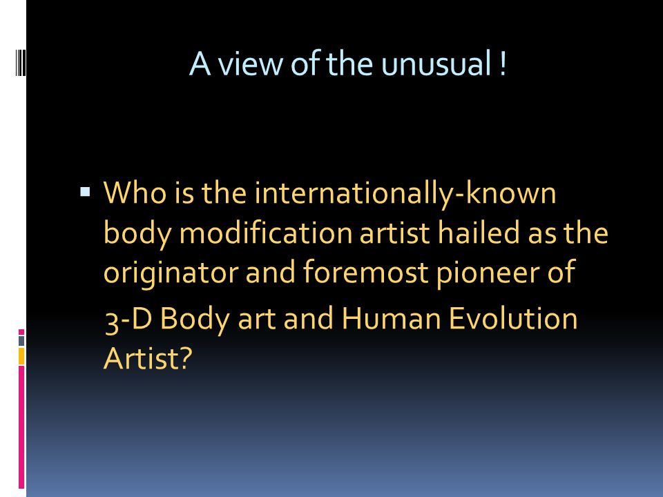 A view of the unusual ! Who is the internationally-known body modification artist hailed as the originator and foremost pioneer of.