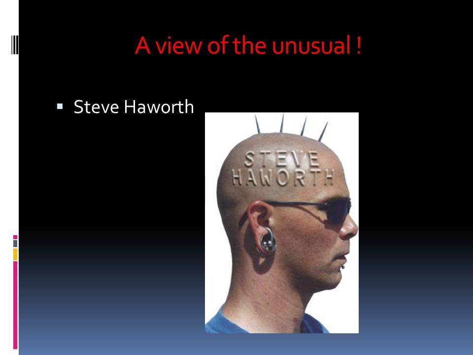 A view of the unusual ! Steve Haworth