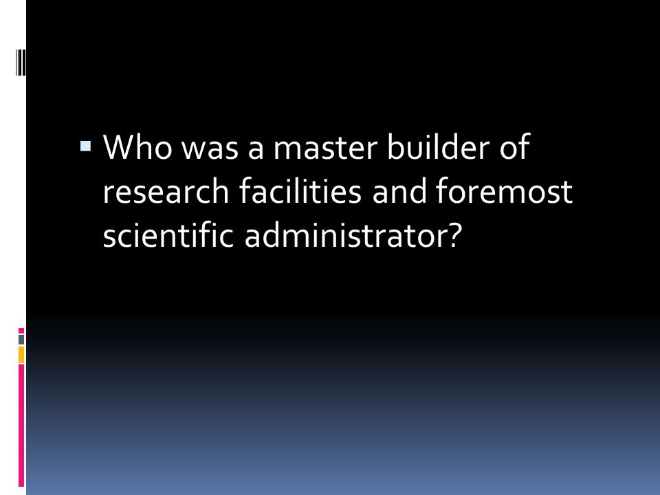 Who was a master builder of research facilities and foremost scientific administrator