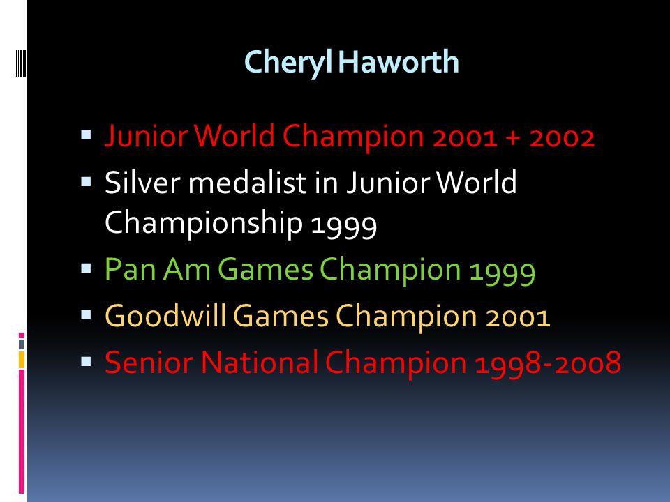 Cheryl Haworth Junior World Champion 2001 + 2002. Silver medalist in Junior World Championship 1999.