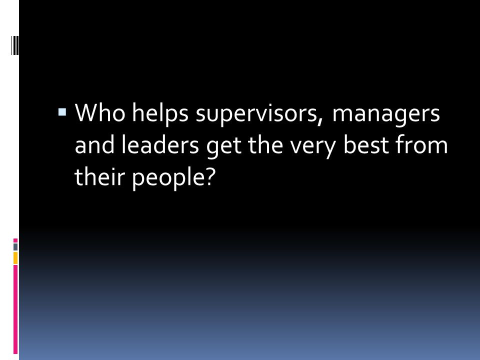 Who helps supervisors, managers and leaders get the very best from their people