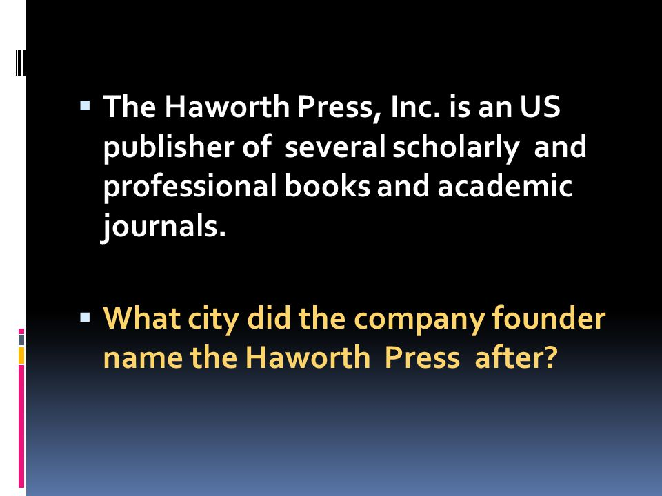 The Haworth Press, Inc. is an US publisher of several scholarly and professional books and academic journals.