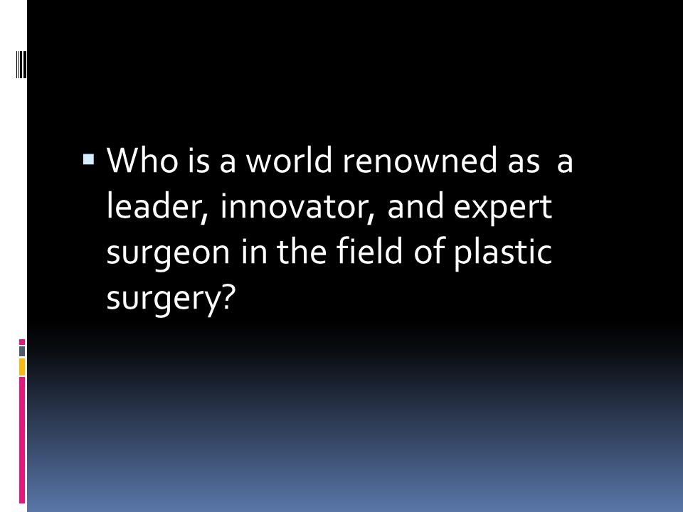 Who is a world renowned as a leader, innovator, and expert surgeon in the field of plastic surgery