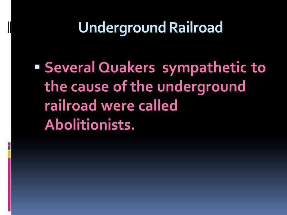 Underground Railroad Several Quakers sympathetic to the cause of the underground railroad were called Abolitionists.