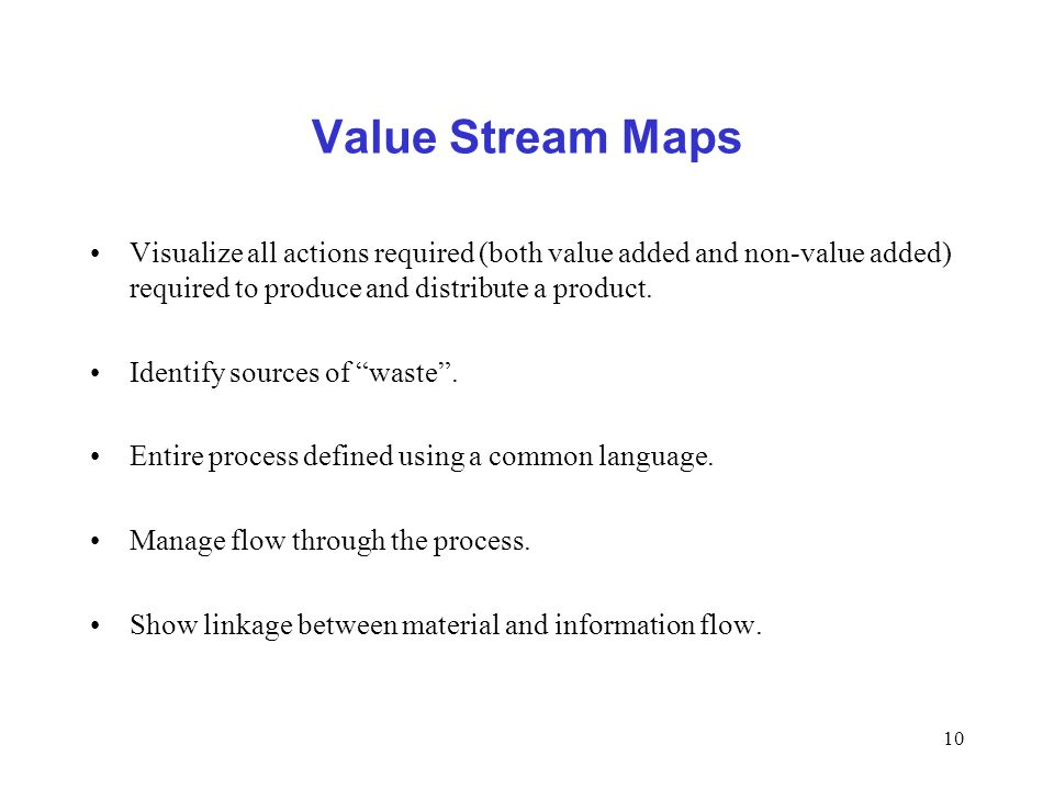 Value Stream Maps Visualize all actions required (both value added and non-value added) required to produce and distribute a product.