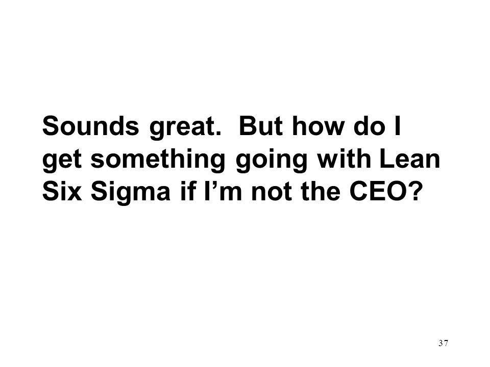 Sounds great. But how do I get something going with Lean Six Sigma if I'm not the CEO
