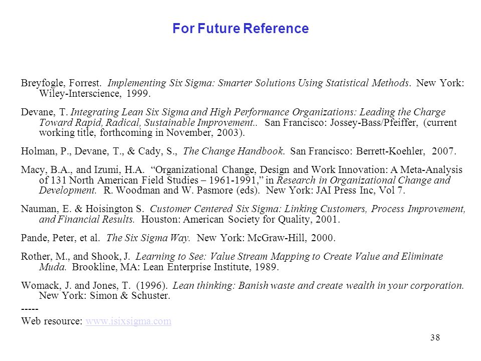 For Future Reference Breyfogle, Forrest. Implementing Six Sigma: Smarter Solutions Using Statistical Methods. New York: Wiley-Interscience, 1999.