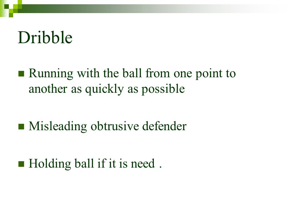 Dribble Running with the ball from one point to another as quickly as possible. Misleading obtrusive defender.