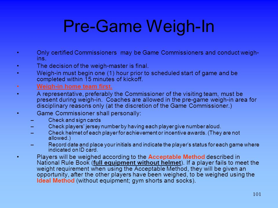 Pre-Game Weigh-In Only certified Commissioners may be Game Commissioners and conduct weigh-ins. The decision of the weigh-master is final.