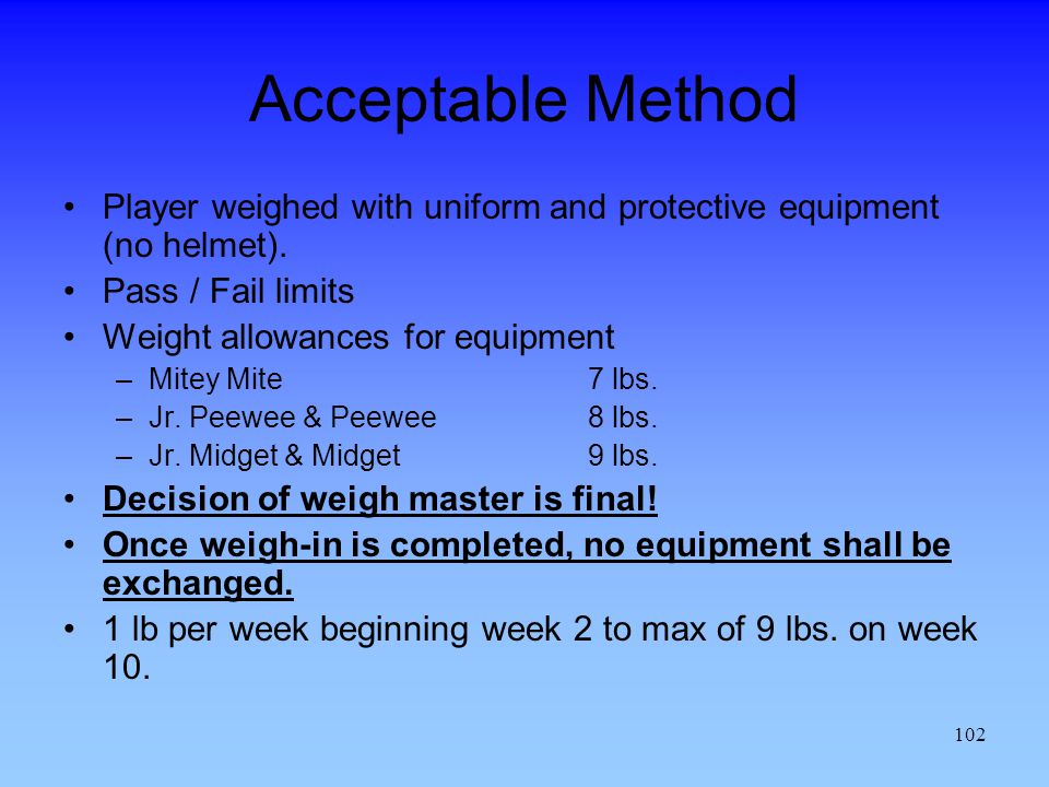 Acceptable Method Player weighed with uniform and protective equipment (no helmet). Pass / Fail limits.