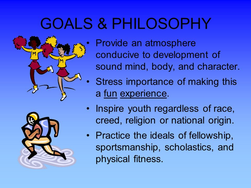 GOALS & PHILOSOPHY Provide an atmosphere conducive to development of sound mind, body, and character.