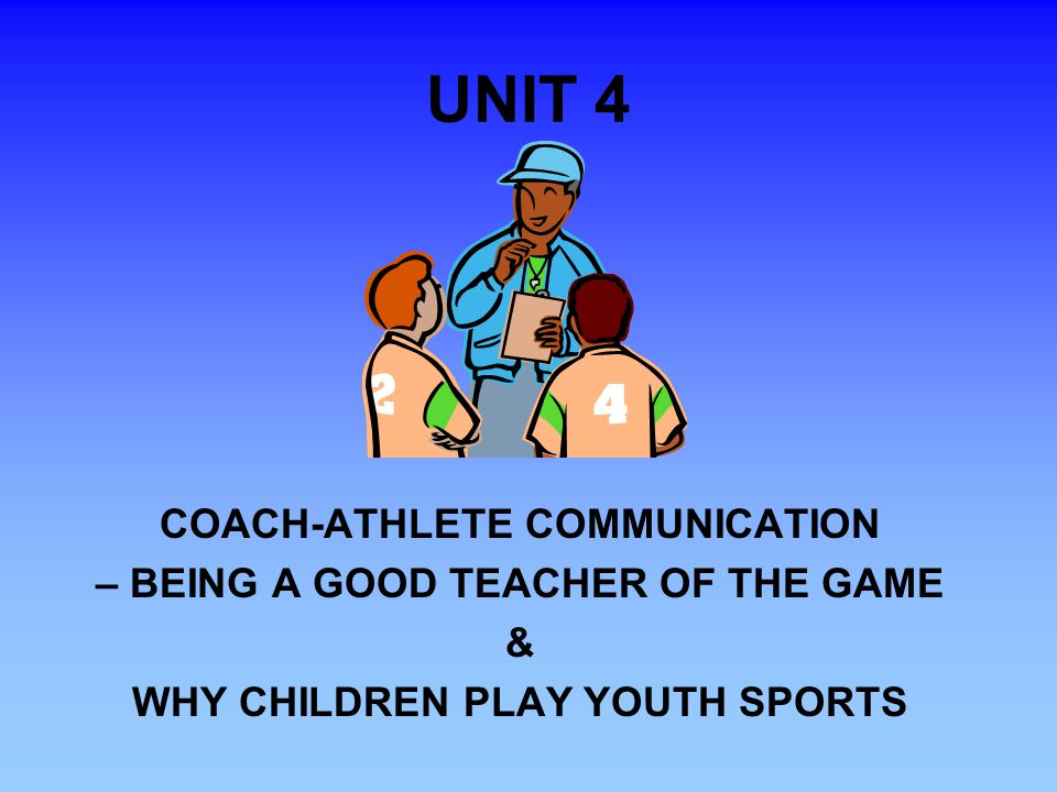 UNIT 4 COACH-ATHLETE COMMUNICATION – BEING A GOOD TEACHER OF THE GAME