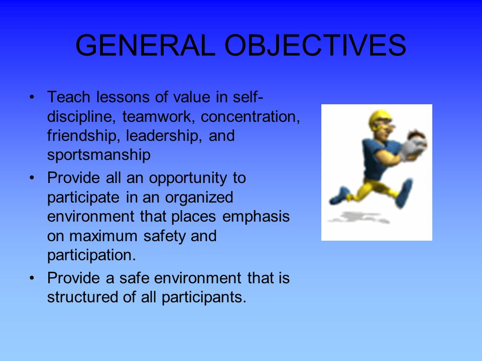 GENERAL OBJECTIVES Teach lessons of value in self-discipline, teamwork, concentration, friendship, leadership, and sportsmanship.