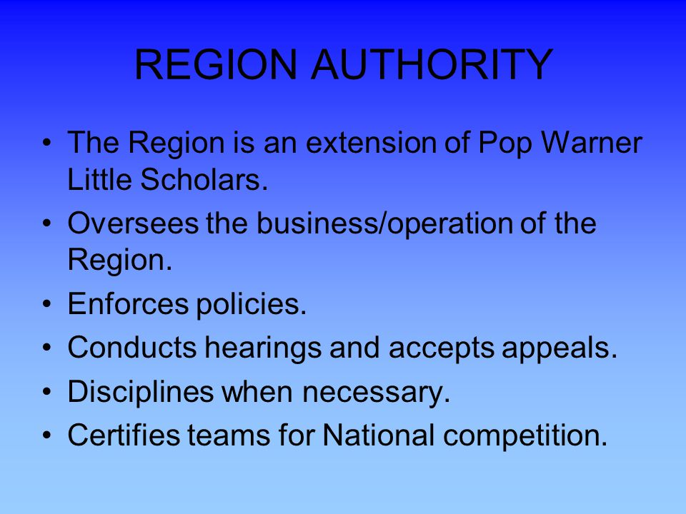 REGION AUTHORITY The Region is an extension of Pop Warner Little Scholars. Oversees the business/operation of the Region.