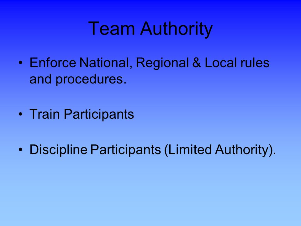 Team Authority Enforce National, Regional & Local rules and procedures. Train Participants. Discipline Participants (Limited Authority).