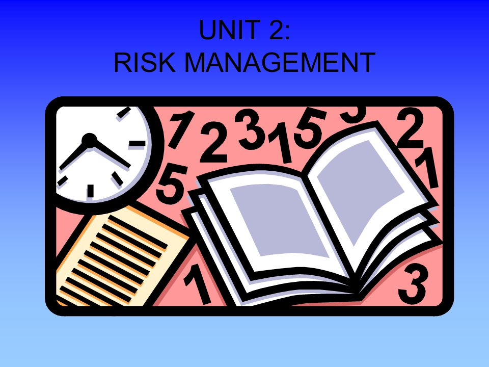 UNIT 2: RISK MANAGEMENT Presenters should stress that this is the most important Unit. Unfortunately, we exist in a society that is sue happy.