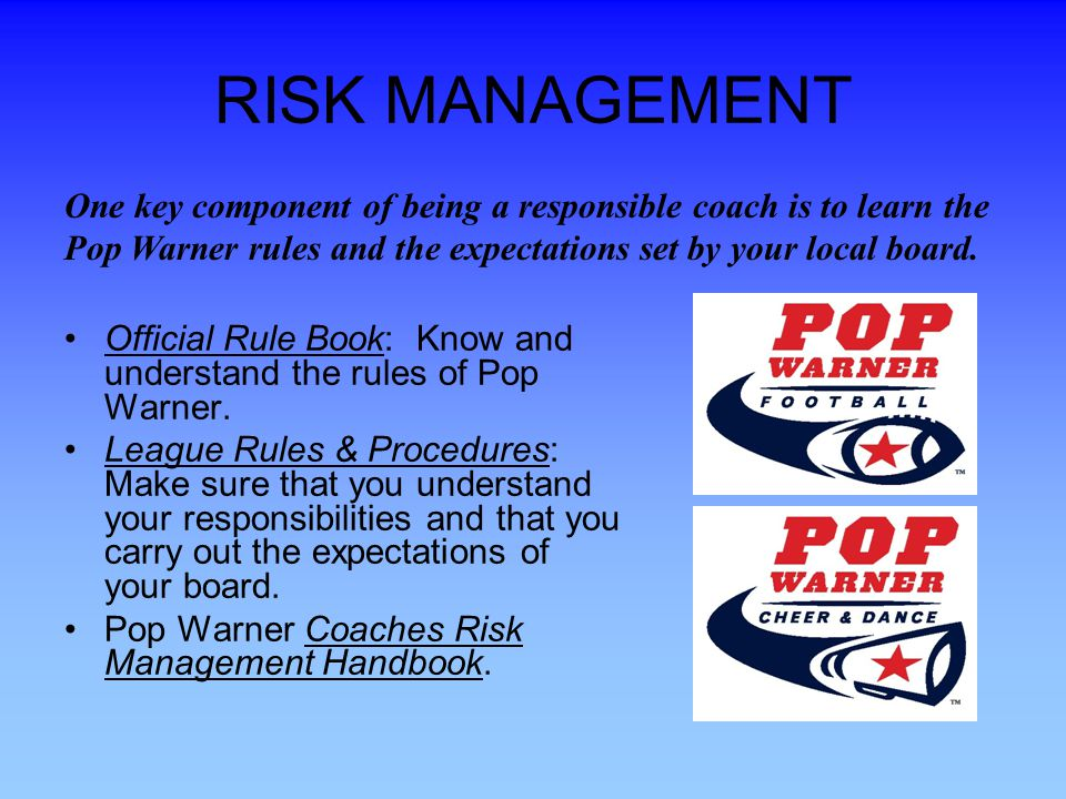 RISK MANAGEMENT One key component of being a responsible coach is to learn the Pop Warner rules and the expectations set by your local board.